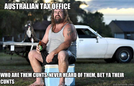 Australian Tax Office Who are them cunts, Never heard of them, bet ya their cunts - Australian Tax Office Who are them cunts, Never heard of them, bet ya their cunts  Aussie bogan