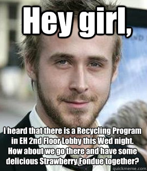 Hey girl, I heard that there is a Recycling Program in EH 2nd Floor Lobby this Wed night.   How about we go there and have some delicious Strawberry Fondue together? - Hey girl, I heard that there is a Recycling Program in EH 2nd Floor Lobby this Wed night.   How about we go there and have some delicious Strawberry Fondue together?  Misc