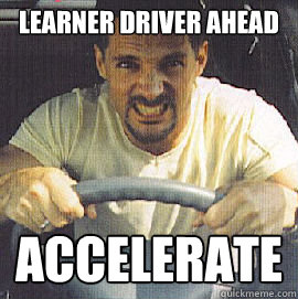 9a80a78c009bcf590787350570df8dd390ee2cd9da719fd5393700537146267c learner driver ahead accelerate angry road rager quickmeme,Rager Meme