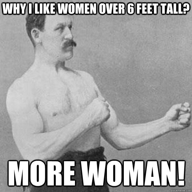 Why i like women over 6 feet tall? More woman! - Why i like women over 6 feet tall? More woman!  overly manly man