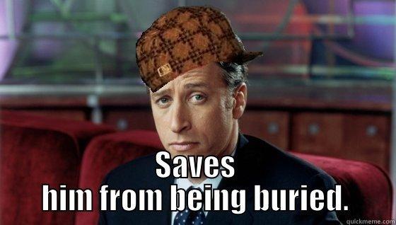SAVES HIM FROM BEING BURIED. Scumbag Jon Stewart