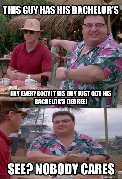 this guy has his bachelor's hey everybody! this guy just got his bachelor's degree! See? nobody cares - this guy has his bachelor's hey everybody! this guy just got his bachelor's degree! See? nobody cares  Nobody Cares