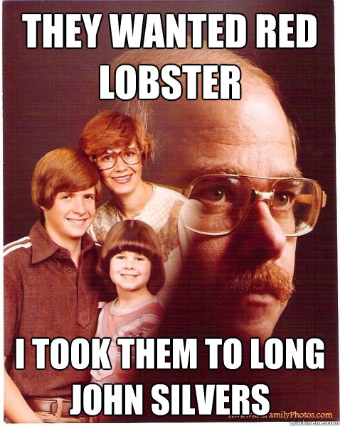 They wanted red lobster I took them to long john silvers - They wanted red lobster I took them to long john silvers  Vengeance Dad