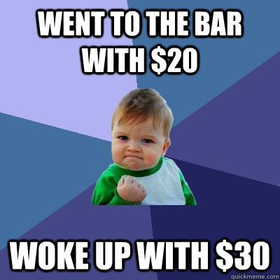Went to the bar with $20 Woke up with $30 - Went to the bar with $20 Woke up with $30  Success Kid