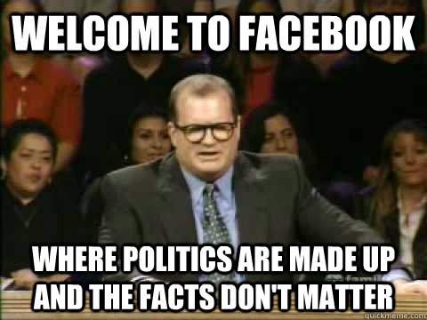 Welcome to facebook where politics are made up and the facts don't matter - Welcome to facebook where politics are made up and the facts don't matter  Scumbag drew