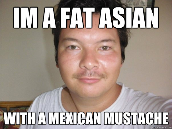 im a fat asian with a mexican mustache - im a fat asian with a mexican mustache  kenokumera