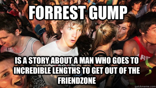 Forrest gump Is a story about a man who goes to incredible lengths to get out of the friendzone - Forrest gump Is a story about a man who goes to incredible lengths to get out of the friendzone  Sudden Clarity Clarence