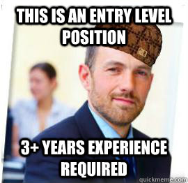 This is an entry level position 3+ Years experience required - This is an entry level position 3+ Years experience required  Scumbag Job