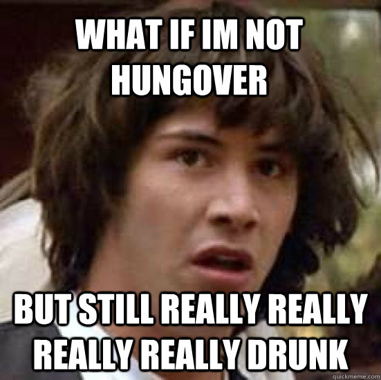 what if im not hungover but still really really really really drunk - what if im not hungover but still really really really really drunk  conspiracy keanu