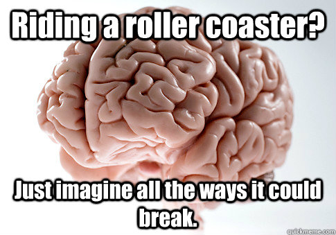 Riding a roller coaster? Just imagine all the ways it could break.  - Riding a roller coaster? Just imagine all the ways it could break.   Scumbag Brain