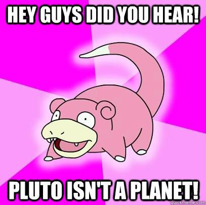 Hey guys did you hear! Pluto isn't a planet!  Slowpoke