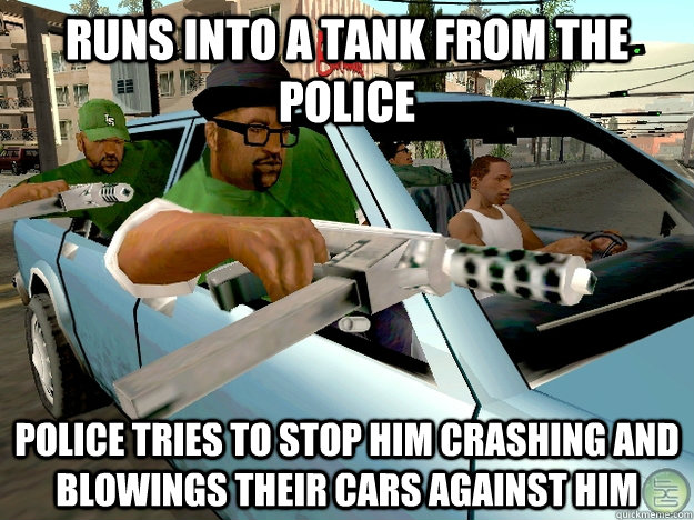 Runs into a Tank from the Police Police tries to stop him crashing and blowings their cars against him  Gta San Andreas Logic