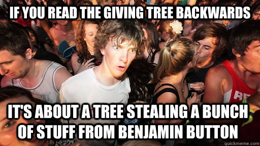 If you read The Giving Tree Backwards it's about a tree stealing a bunch of stuff from benjamin button - If you read The Giving Tree Backwards it's about a tree stealing a bunch of stuff from benjamin button  Sudden Clarity Clarence