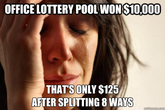 office lottery pool won $10,000 that's only $125  after splitting 8 ways - office lottery pool won $10,000 that's only $125  after splitting 8 ways  First World Problems