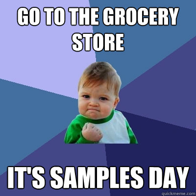 go to the grocery store It's samples day - go to the grocery store It's samples day  Success Kid