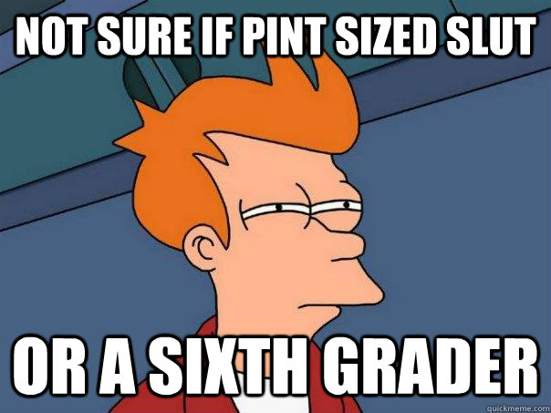 Not sure if pint sized slut Or a sixth grader - Not sure if pint sized slut Or a sixth grader  Futurama Fry