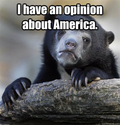 I have an opinion about America.   - I have an opinion about America.    Confession Bear
