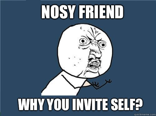 Nosy friend Why you invite self Why you no quickmeme