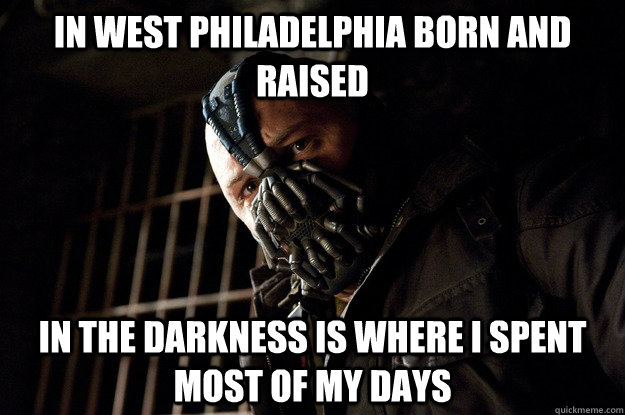 in west Philadelphia born and raised   in the darkness is where I spent most of my days  - in west Philadelphia born and raised   in the darkness is where I spent most of my days   Angry Bane
