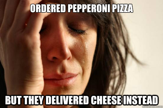 ordered pepperoni pizza but they delivered cheese instead - ordered pepperoni pizza but they delivered cheese instead  First World Problems
