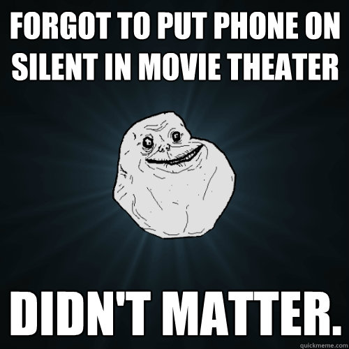 forgot to put phone on silent in movie theater didn't matter. - forgot to put phone on silent in movie theater didn't matter.  Forever Alone