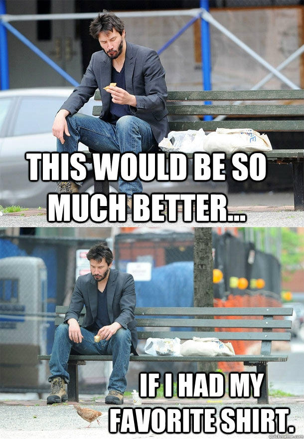 This would be so much better... If I had my favorite shirt. - This would be so much better... If I had my favorite shirt.  Sad Keanu