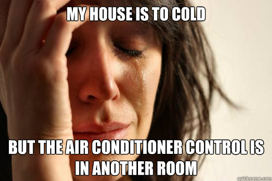 My house is to cold but the air conditioner control is in another room - My house is to cold but the air conditioner control is in another room  First World Problems