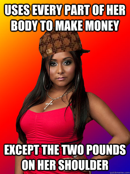 uses every part of her body to make money except the two pounds on her shoulder