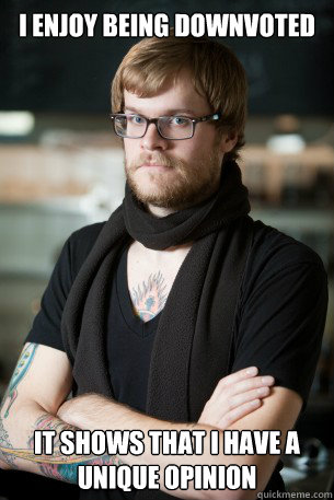 i enjoy being downvoted  it shows that i have a unique opinion  Hipster Barista