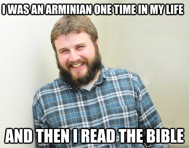 I was an arminian one time in my life and then I read the bible