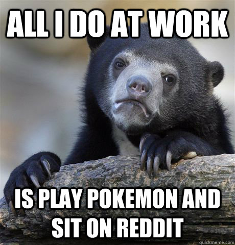 All I do at work Is play Pokemon and sit on reddit - All I do at work Is play Pokemon and sit on reddit  Confession Bear