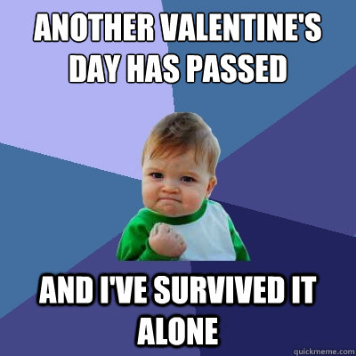 ANOTHER VALENTINE'S DAY HAS PASSED AND I'VE SURVIVED IT ALONE  Success Kid