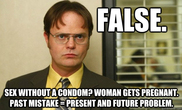 False. Sex without a condom? Woman gets pregnant. Past Mistake = Present and future problem.