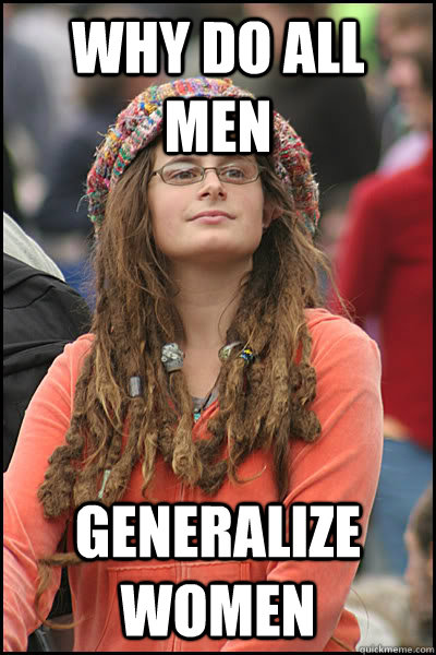 Why do all men Generalize women - Why do all men Generalize women  College Liberal