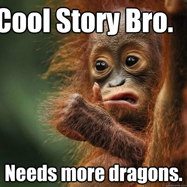 Cool Story Bro. Needs more dragons.  Cool story monkey