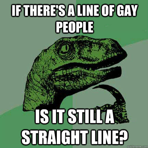 if there's a line of gay people is it still a straight line?  Philosoraptor