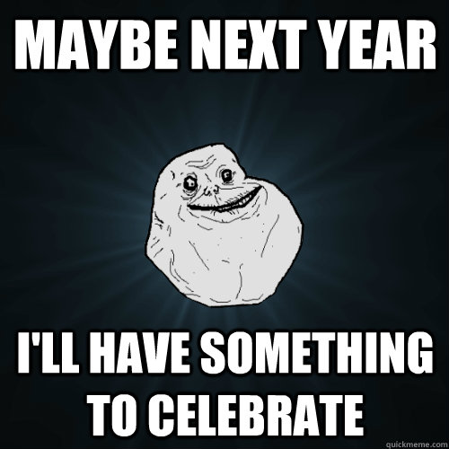 Maybe next year I'll have something to celebrate - Maybe next year I'll have something to celebrate  Forever Alone