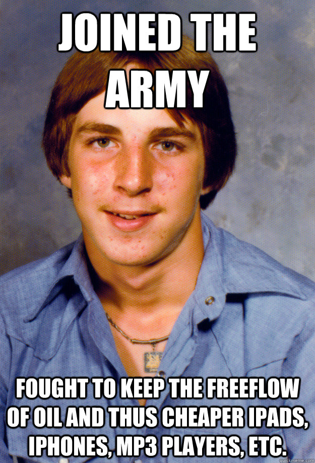 JOINED THE ARMY FOUGHT TO KEEP THE FREEFLOW OF OIL AND THUS CHEAPER IPADS, IPHONES, MP3 PLAYERS, ETC.  Old Economy Steven