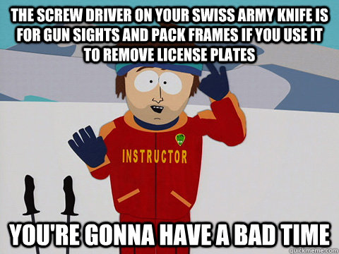 The screw driver on your swiss army knife is for gun sights and pack frames if you use it to remove license plates You're gonna have a bad time - The screw driver on your swiss army knife is for gun sights and pack frames if you use it to remove license plates You're gonna have a bad time  South Park Bad Time