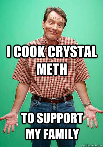I cook crystal meth to support my family