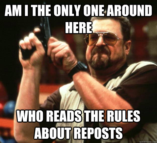 am I the only one around here who reads the rules about reposts - am I the only one around here who reads the rules about reposts  Angry Walter