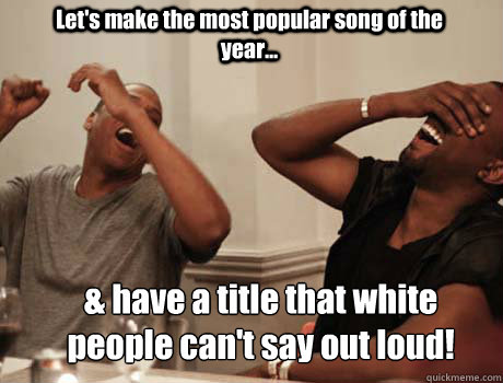 Let's make the most popular song of the year... & have a title that white people can't say out loud!
