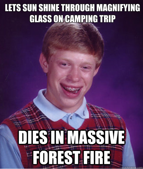 lets sun shine through magnifying glass on camping trip dies in massive forest fire - lets sun shine through magnifying glass on camping trip dies in massive forest fire  Bad Luck Brian