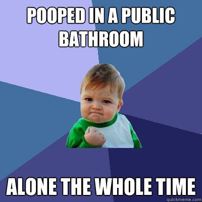 Pooped in a public bathroom  Alone the whole time - Pooped in a public bathroom  Alone the whole time  Success Kid