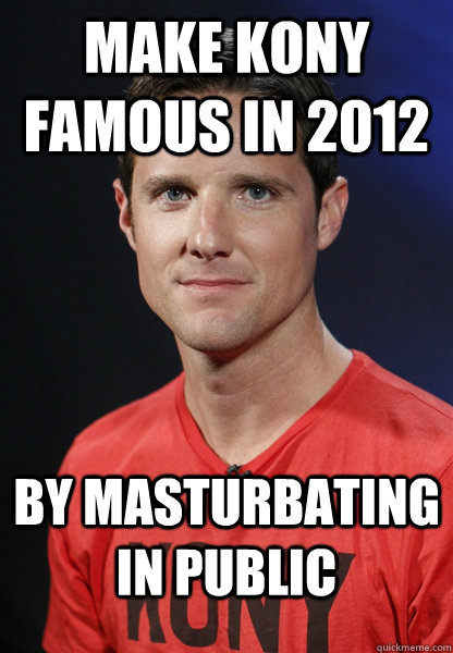 make kony famous in 2012 by masturbating in public