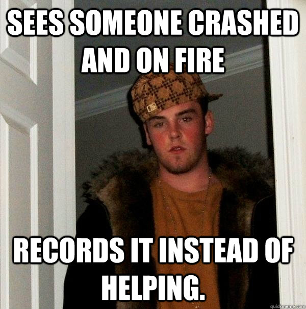 Sees someone crashed and on fire records it instead of helping. - Sees someone crashed and on fire records it instead of helping.  Scumbag Steve