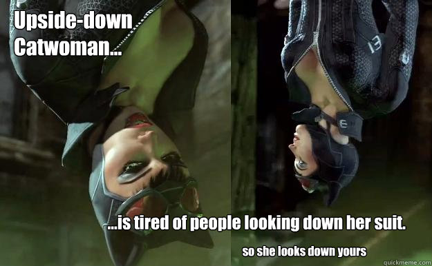 Upside-down Catwoman... ...is tired of people looking down her suit. so she looks down yours