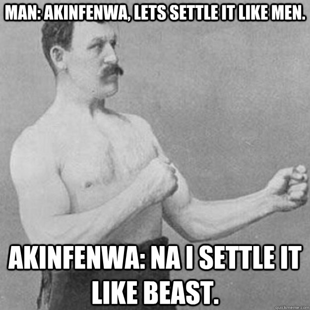 Man: Akinfenwa, lets settle it like men. Akinfenwa: na i settle it like beast. - Man: Akinfenwa, lets settle it like men. Akinfenwa: na i settle it like beast.  overly manly man