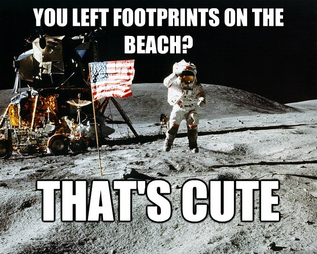 You left footprints on the beach? That's cute - You left footprints on the beach? That's cute  Unimpressed Astronaut