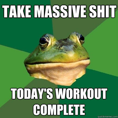 take massive shit Today's Workout complete - take massive shit Today's Workout complete  Foul Bachelor Frog